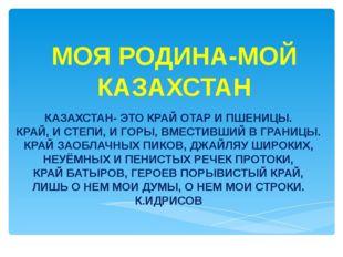 МОЯ РОДИНА-МОЙ КАЗАХСТАН КАЗАХСТАН- ЭТО КРАЙ ОТАР И ПШЕНИЦЫ. КРАЙ, И СТЕПИ, И