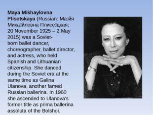 Maya Mikhaylovna Plisetskaya(Russian:Ма́йя Миха́йловна Плисе́цкая; 20 Novem