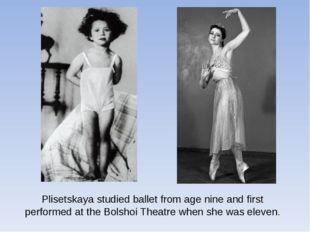 Plisetskaya studied ballet from age nine and first performed at theBolshoi T