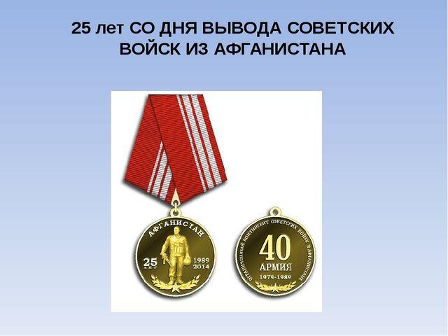 25 лет СО ДНЯ ВЫВОДА СОВЕТСКИХ ВОЙСК ИЗ АФГАНИСТАНА