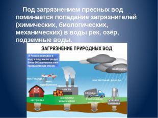 Под загрязнением пресных вод поминается попадание загрязнителей (химических,