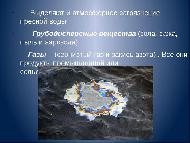 Выделяют и атмосферное загрязнение пресной воды. Грубодисперсные вещества (з...