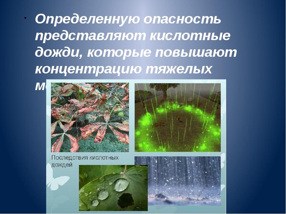 Определенную опасность представляют кислотные дожди, которые повышают концент...
