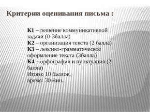 Критерии оценивания письма : К1 – решение коммуникативной задачи (0-3балла) К