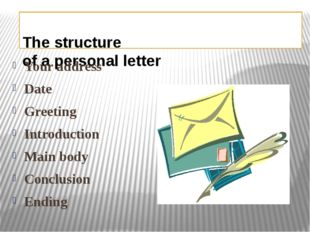 The structure of a personal letter Your address Date Greeting Introduction M