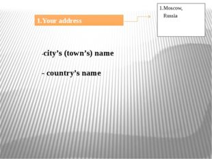 1.Your address 1.Moscow, Russia -city's (town's) name - country's name