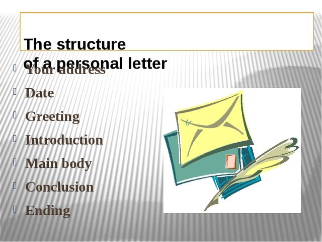 The structure of a personal letter Your address Date Greeting Introduction M...