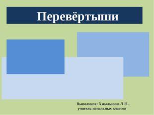 Перевёртыши Выполнила: Хмыльнина Л.Н., учитель начальных классов