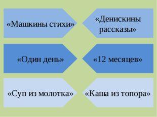 «Денискины рассказы» «Машкины стихи» «12 месяцев» «Один день» «Каша из топора