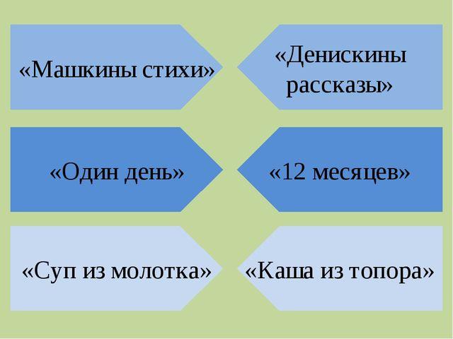 «Денискины рассказы» «Машкины стихи» «12 месяцев» «Один день» «Каша из топора...