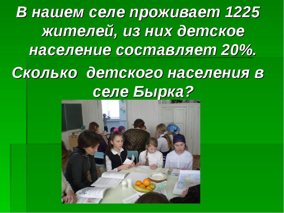 В нашем селе проживает 1225 жителей, из них детское население составляет 20%....