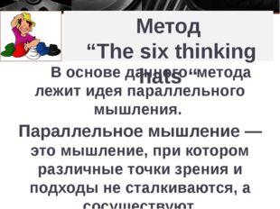"Метод ""The six thinking hats "" В основе данного метода лежит идея параллельно"