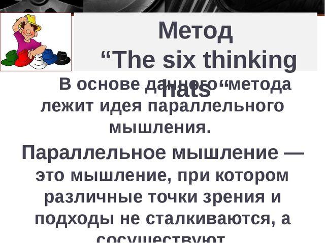 "Метод ""The six thinking hats "" В основе данного метода лежит идея параллельно..."