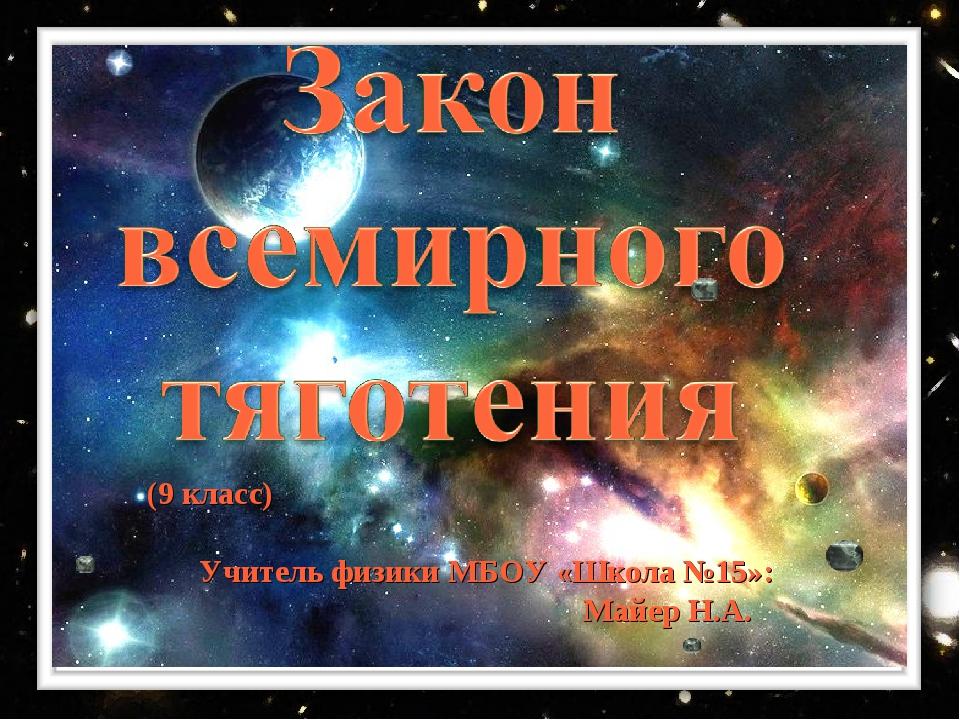 (9 класс) Учитель физики МБОУ «Школа №15»: Майер Н.А.