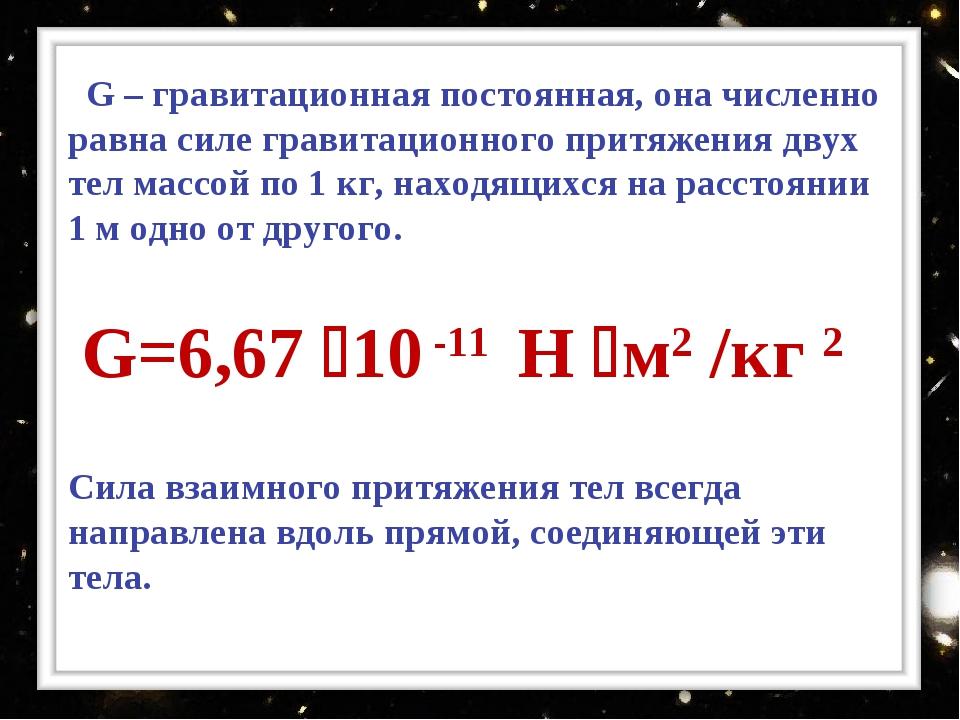 G – гравитационная постоянная, она численно равна силе гравитационного притя...