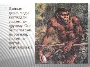 Давным-давно люди выглядели совсем по- другому. Они были похожи на обезьян,