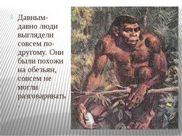 Давным-давно люди выглядели совсем по- другому. Они были похожи на обезьян,...