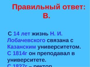 Правильный ответ: В. С 14 лет жизнь Н. И. Лобачевского связана с Казанским у