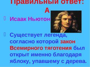 Правильный ответ: А Исаак Ньютон. Существует легенда, согласно которой закон