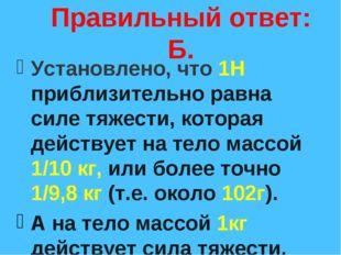 Правильный ответ: Б. Установлено, что 1Н приблизительно равна силе тяжести, к