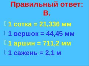 Правильный ответ: В. 1 сотка = 21,336 мм 1 вершок = 44,45 мм 1 аршин = 711,2