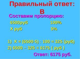 Правильный ответ: В Составим пропорцию: 6500руб 100% Х руб 5% 1) Х = (6500·5)