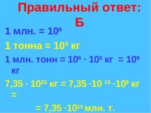 Правильный ответ: Б 1 млн. = 106 1 тонна = 103 кг 1 млн. тонн = 106 · 103 кг