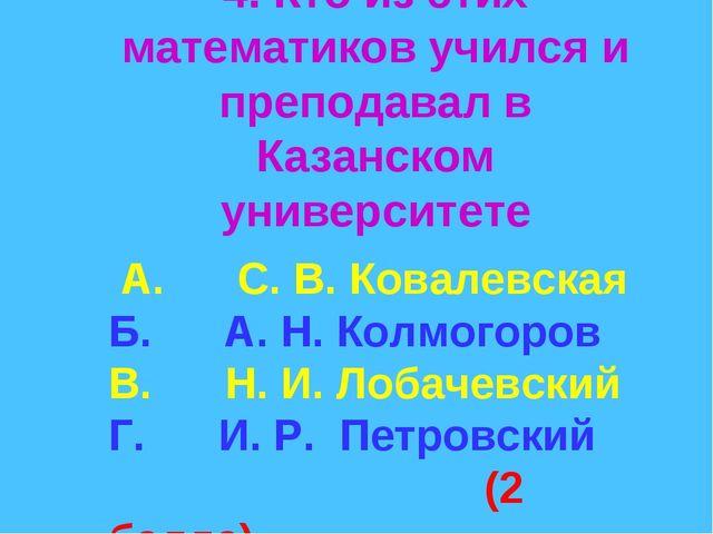 4. Кто из этих математиков учился и преподавал в Казанском университете А. С...