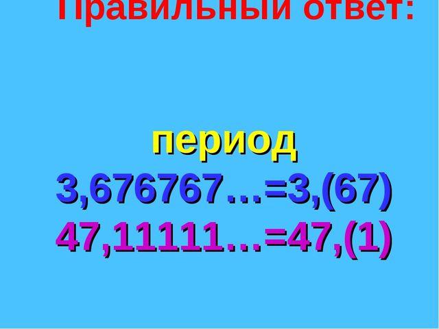 Правильный ответ: период 3,676767…=3,(67) 47,11111…=47,(1)