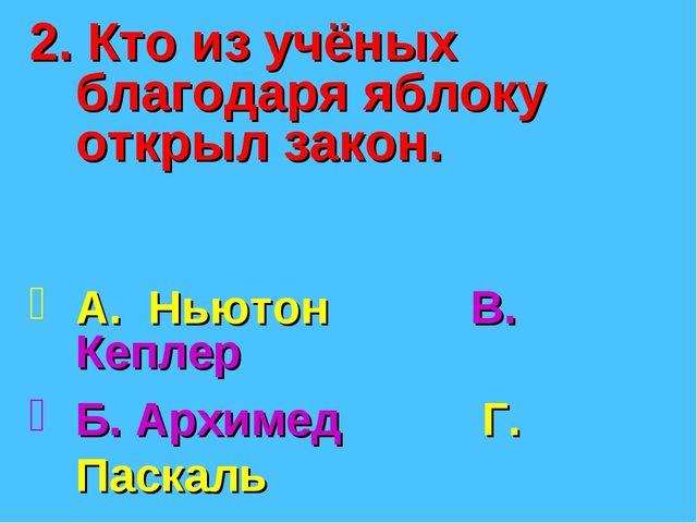 2. Кто из учёных благодаря яблоку открыл закон. А. Ньютон В. Кеплер Б. Архиме...