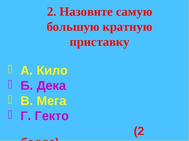 2. Назовите самую большую кратную приставку А. Кило Б. Дека В. Мега Г. Гекто...