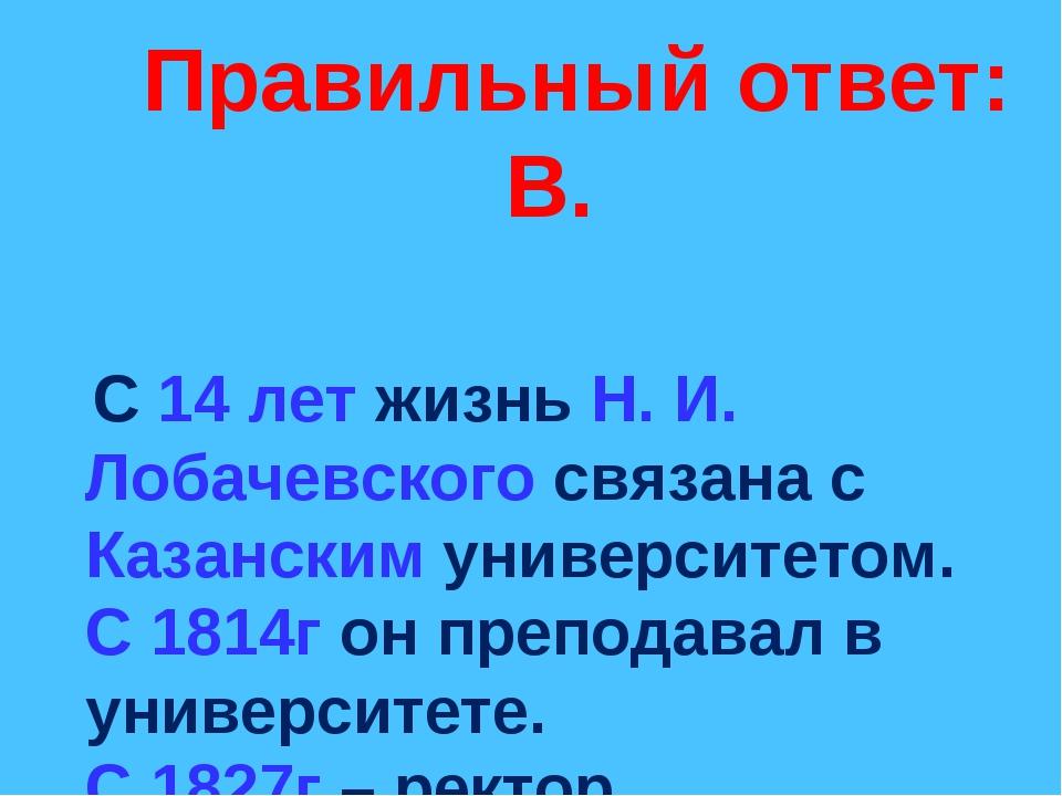 Правильный ответ: В. С 14 лет жизнь Н. И. Лобачевского связана с Казанским у...