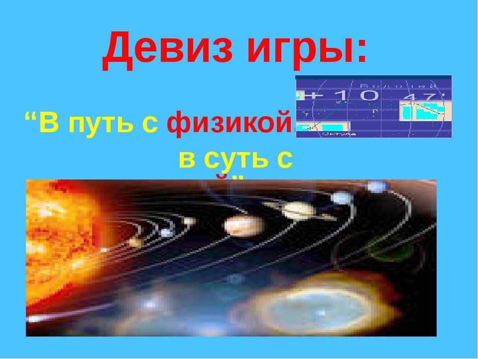 """Девиз игры: """"В путь с физикой, в суть с математикой"""""""