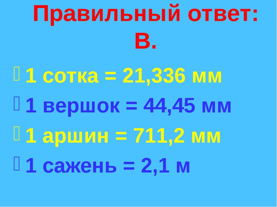 Правильный ответ: В. 1 сотка = 21,336 мм 1 вершок = 44,45 мм 1 аршин = 711,2...