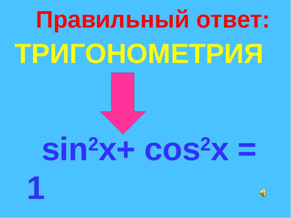 Правильный ответ: ТРИГОНОМЕТРИЯ sin2x+ cos2x = 1 tgx = sinx/cosx