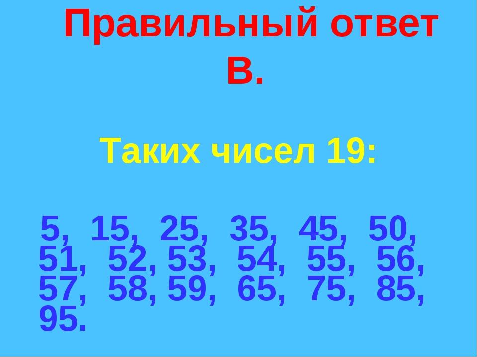 Правильный ответ В. Таких чисел 19: 5, 15, 25, 35, 45, 50, 51, 52, 53, 54, 5...