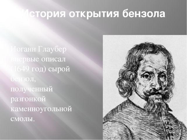 История открытия бензола Иоганн Глаубер впервые описал (1649 год) сырой бензо...