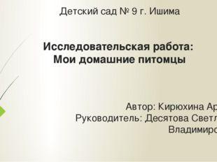 Детский сад № 9 г. Ишима Исследовательская работа: Мои домашние питомцы Автор