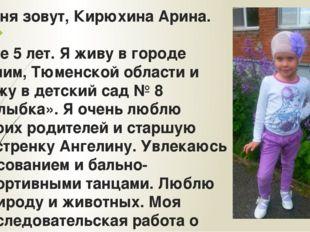 Меня зовут, Кирюхина Арина. Мне 5 лет. Я живу в городе Ишим, Тюменской област