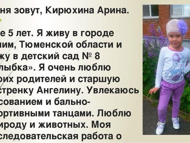 Меня зовут, Кирюхина Арина. Мне 5 лет. Я живу в городе Ишим, Тюменской област...