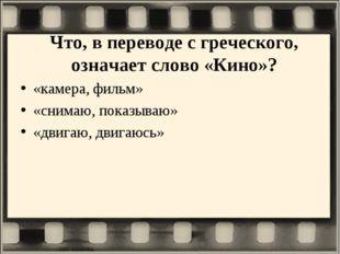 Что, в переводе с греческого, означает слово «Кино»? «камера, фильм» «снимаю,