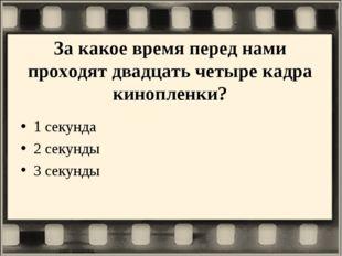 За какое время перед нами проходят двадцать четыре кадра кинопленки? 1 секунд