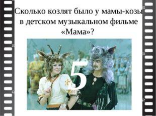 Сколько козлят было у мамы-козы в детском музыкальном фильме «Мама»? 5