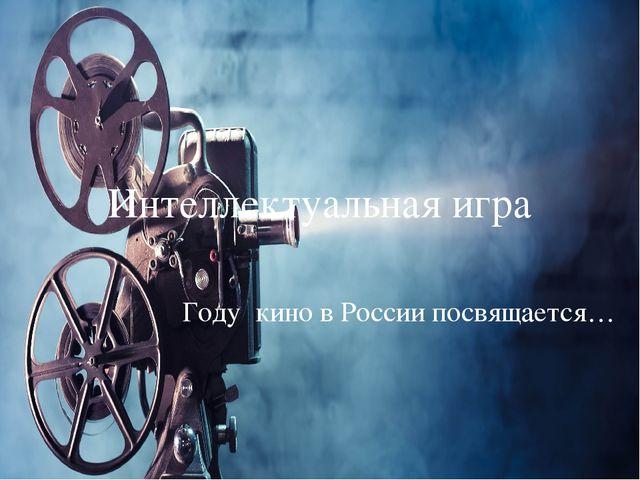 Интеллектуальная игра Году кино в России посвящается…