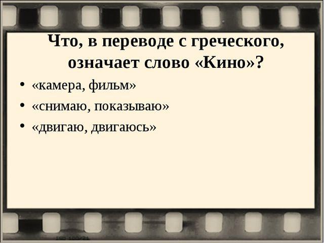 Что, в переводе с греческого, означает слово «Кино»? «камера, фильм» «снимаю,...