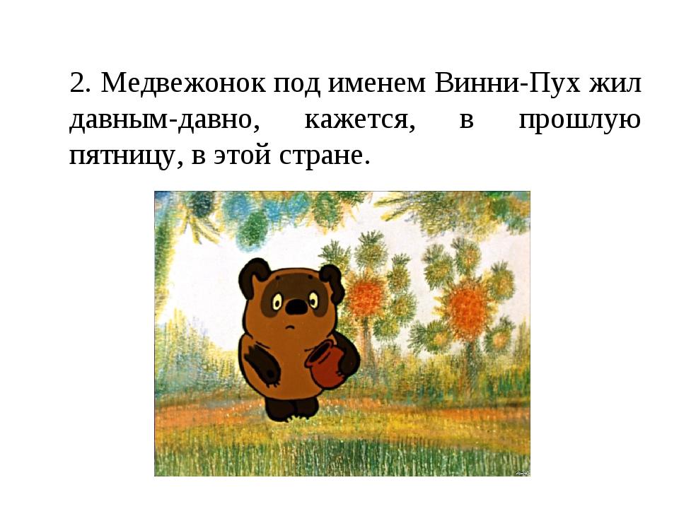 2. Медвежонок под именем Винни-Пух жил давным-давно, кажется, в прошлую пятн...