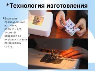 Технология изготовления Вырезать прямоугольник из ткани, сложить его лицевой