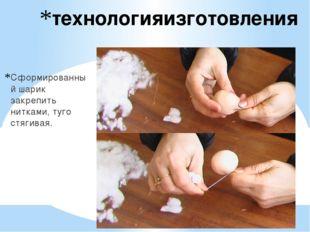 технологияизготовления Сформированный шарик закрепить нитками, туго стягивая.