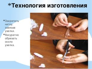 Технология изготовления Закрепить нитку, завязав узелки. Аккуратно обрезать о