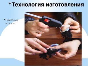 Технология изготовления Приклеим волосы.